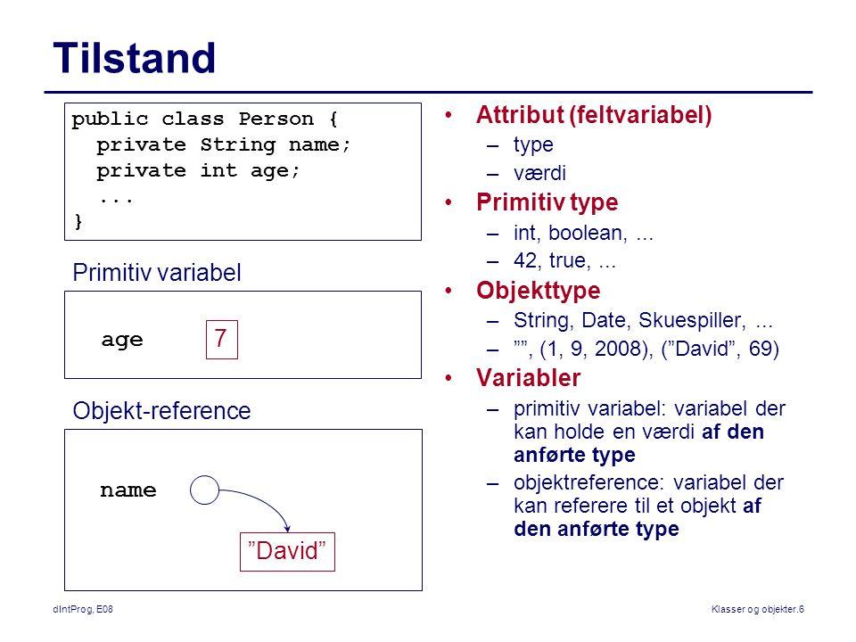 dIntProg, E08Klasser og objekter.6 Tilstand Attribut (feltvariabel) –type –værdi Primitiv type –int, boolean,...
