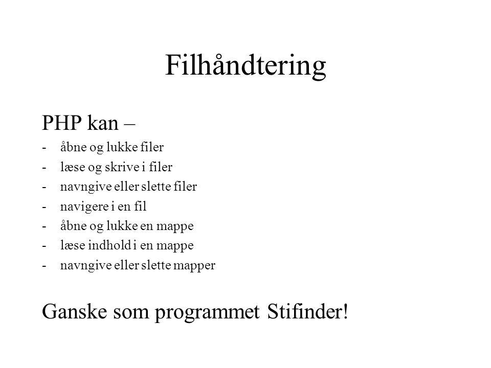 Filhåndtering PHP kan – -åbne og lukke filer -læse og skrive i filer -navngive eller slette filer -navigere i en fil -åbne og lukke en mappe -læse indhold i en mappe -navngive eller slette mapper Ganske som programmet Stifinder!