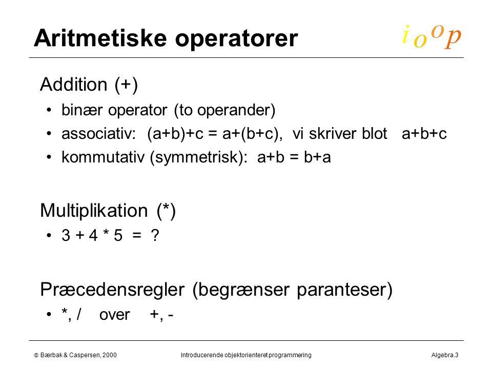  Bærbak & Caspersen, 2000Introducerende objektorienteret programmeringAlgebra.3 Aritmetiske operatorer  Addition (+) binær operator (to operander) associativ: (a+b)+c = a+(b+c), vi skriver blot a+b+c kommutativ (symmetrisk): a+b = b+a  Multiplikation (*) 3 + 4 * 5 = .