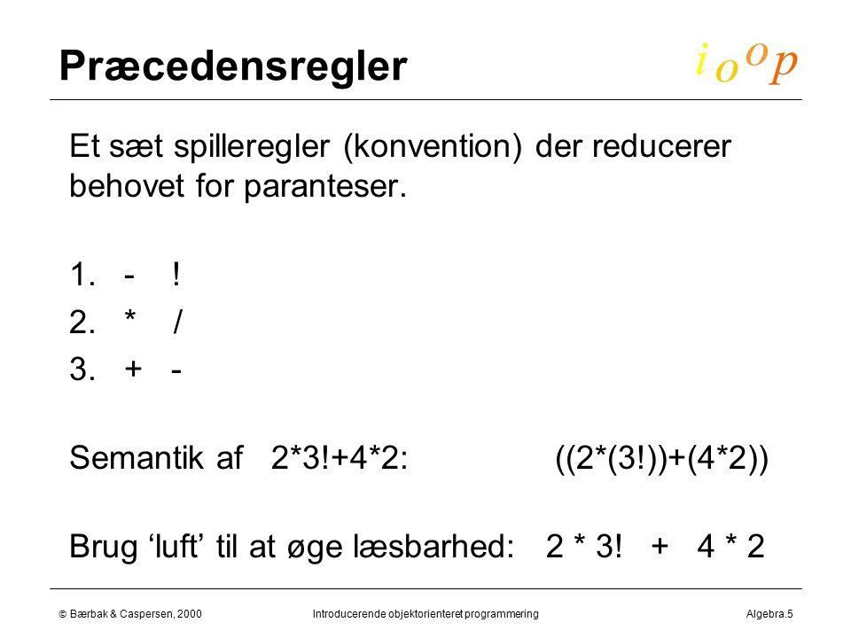  Bærbak & Caspersen, 2000Introducerende objektorienteret programmeringAlgebra.5 Præcedensregler  Et sæt spilleregler (konvention) der reducerer behovet for paranteser.