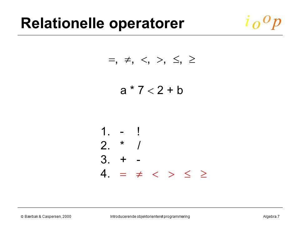  Bærbak & Caspersen, 2000Introducerende objektorienteret programmeringAlgebra.7 Relationelle operatorer , , , , ,   a * 7  2 + b 1.
