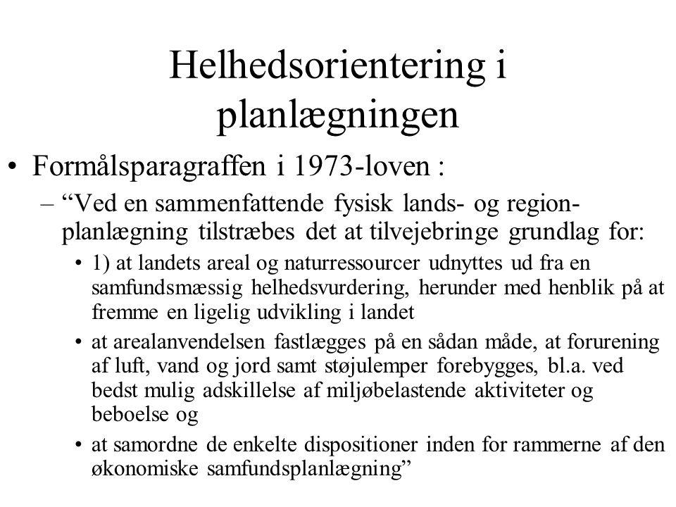 Helhedsorientering i planlægningen Formålsparagraffen i 1973-loven : – Ved en sammenfattende fysisk lands- og region- planlægning tilstræbes det at tilvejebringe grundlag for: 1) at landets areal og naturressourcer udnyttes ud fra en samfundsmæssig helhedsvurdering, herunder med henblik på at fremme en ligelig udvikling i landet at arealanvendelsen fastlægges på en sådan måde, at forurening af luft, vand og jord samt støjulemper forebygges, bl.a.