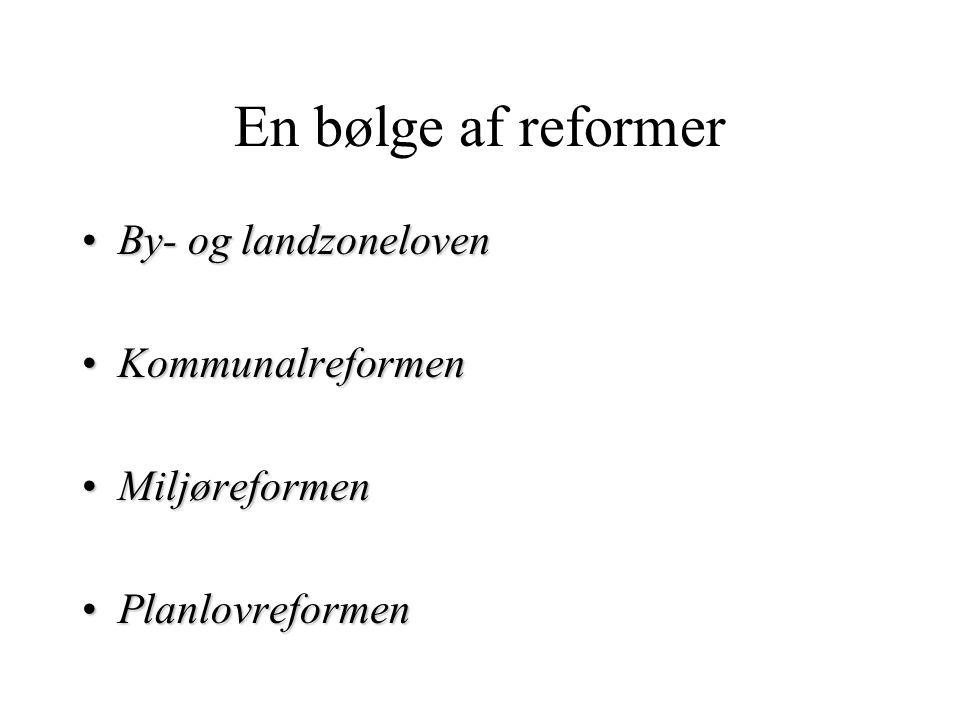 En bølge af reformer By- og landzonelovenBy- og landzoneloven KommunalreformenKommunalreformen MiljøreformenMiljøreformen PlanlovreformenPlanlovreformen