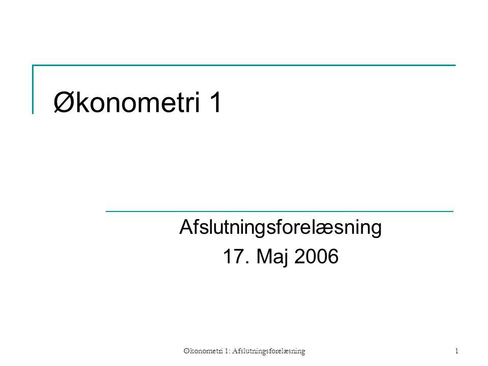 Økonometri 1: Afslutningsforelæsning1 Økonometri 1 Afslutningsforelæsning 17. Maj 2006
