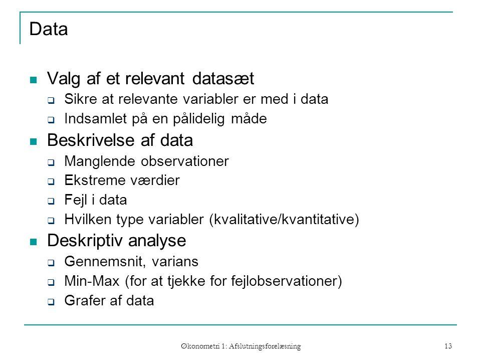 Økonometri 1: Afslutningsforelæsning 13 Data Valg af et relevant datasæt  Sikre at relevante variabler er med i data  Indsamlet på en pålidelig måde Beskrivelse af data  Manglende observationer  Ekstreme værdier  Fejl i data  Hvilken type variabler (kvalitative/kvantitative) Deskriptiv analyse  Gennemsnit, varians  Min-Max (for at tjekke for fejlobservationer)  Grafer af data Hvordan skal modellen estimeres