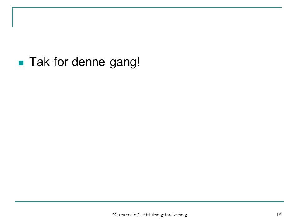 Økonometri 1: Afslutningsforelæsning 18 Tak for denne gang!