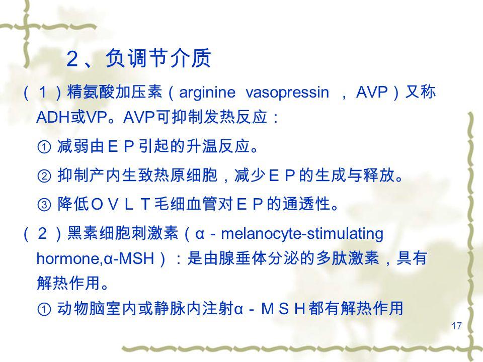 17 2、负调节介质 (1)精氨酸加压素( arginine vasopressin , AVP )又称 ADH 或 VP 。 AVP 可抑制发热反应: ① 减弱由EP引起的升温反应。 ② 抑制产内生致热原细胞,减少EP的生成与释放。 ③ 降低OVLT毛细血管对EP的通透性。 (2)黑素细胞刺激素( α - melanocyte-stimulating hormone,α-MSH ):是由腺垂体分泌的多肽激素,具有 解热作用。 ① 动物脑室内或静脉内注射 α -MSH都有解热作用