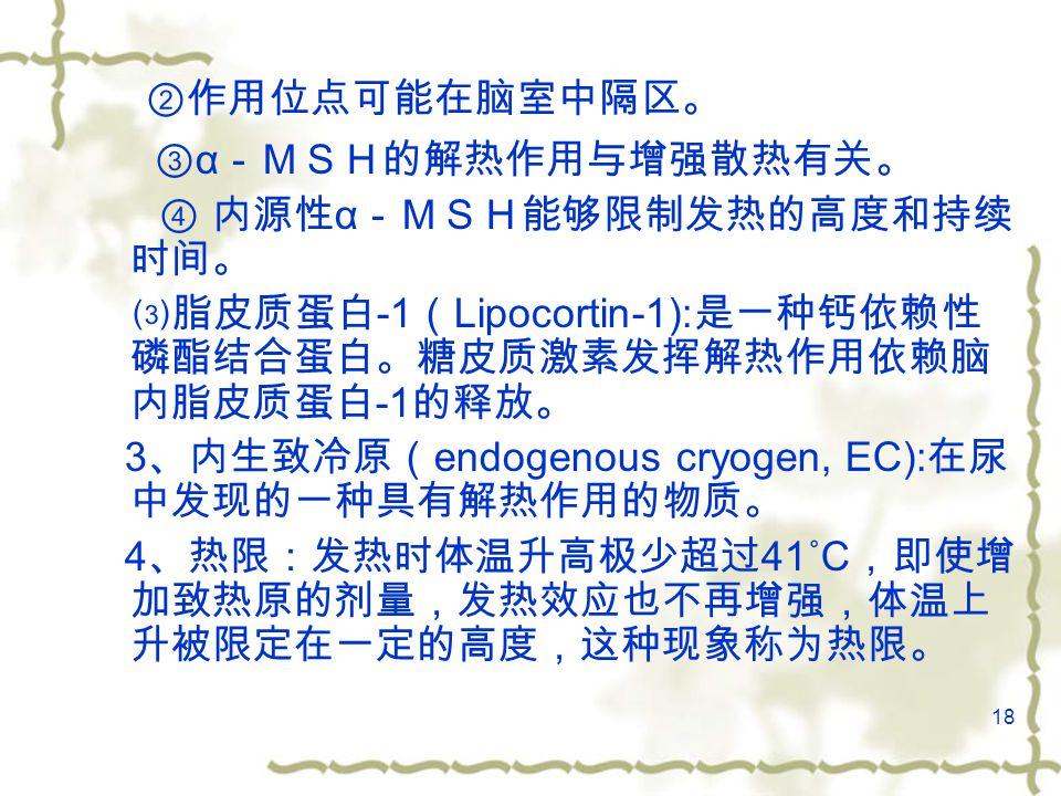18 ②作用位点可能在脑室中隔区。 ③ α -MSH的解热作用与增强散热有关。 ④ 内源性 α -MSH能够限制发热的高度和持续 时间。 ⑶脂皮质蛋白 -1 ( Lipocortin-1): 是一种钙依赖性 磷酯结合蛋白。糖皮质激素发挥解热作用依赖脑 内脂皮质蛋白 -1 的释放。 3 、内生致冷原( endogenous cryogen, EC): 在尿 中发现的一种具有解热作用的物质。 4 、热限:发热时体温升高极少超过 41˚C ,即使增 加致热原的剂量,发热效应也不再增强,体温上 升被限定在一定的高度,这种现象称为热限。