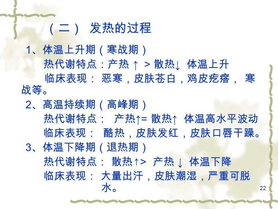 22 (二) 发热的过程 1 、体温上升期(寒战期) 热代谢特点:产热 ↑ > 散热 ↓ 体温上升 临床表现: 恶寒,皮肤苍白,鸡皮疙瘩, 寒 战等。 2 、高温持续期(高峰期) 热代谢特点: 产热 ↑= 散热 ↑ 体温高水平波动 临床表现: 酷热,皮肤发红,皮肤口唇干躁。 3 、体温下降期(退热期) 热代谢特点: 散热 ↑> 产热 ↓ 体温下降 临床表现: 大量出汗,皮肤潮湿,严重可脱 水。