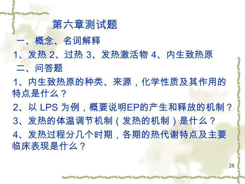26 第六章测试题 一、概念、名词解释 1 、发热 2 、过热 3 、发热激活物 4 、内生致热原 二、问答题 1 、内生致热原的种类、来源,化学性质及其作用的 特点是什么? 2 、以 LPS 为例,概要说明 EP 的产生和释放的机制? 3 、发热的体温调节机制(发热的机制)是什么? 4 、发热过程分几个时期,各期的热代谢特点及主要 临床表现是什么?