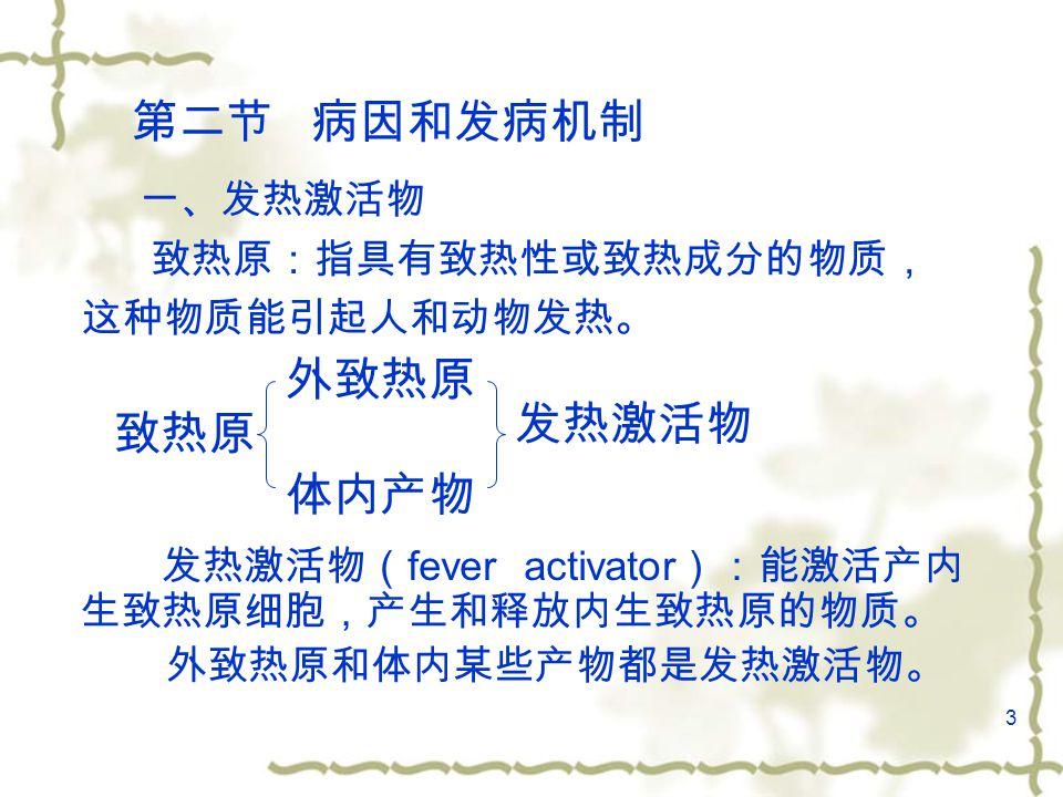 3 第二节 病因和发病机制 发热激活物( fever activator ):能激活产内 生致热原细胞,产生和释放内生致热原的物质。 外致热原和体内某些产物都是发热激活物。 一、发热激活物 致热原:指具有致热性或致热成分的物质, 这种物质能引起人和动物发热。 致热原 外致热原 体内产物 发热激活物