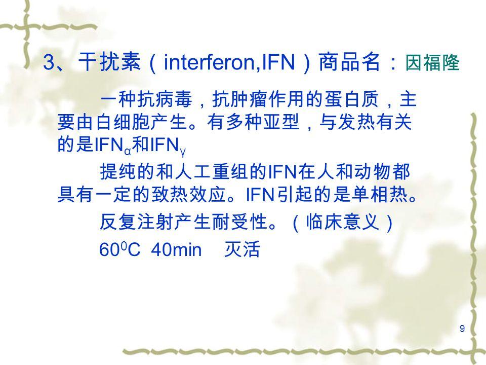 9 3 、干扰素( interferon,IFN )商品名: 因福隆 一种抗病毒,抗肿瘤作用的蛋白质,主 要由白细胞产生。有多种亚型,与发热有关 的是 IFN α 和 IFN γ 提纯的和人工重组的 IFN 在人和动物都 具有一定的致热效应。 IFN 引起的是单相热。 反复注射产生耐受性。(临床意义) 60 0 C 40min 灭活