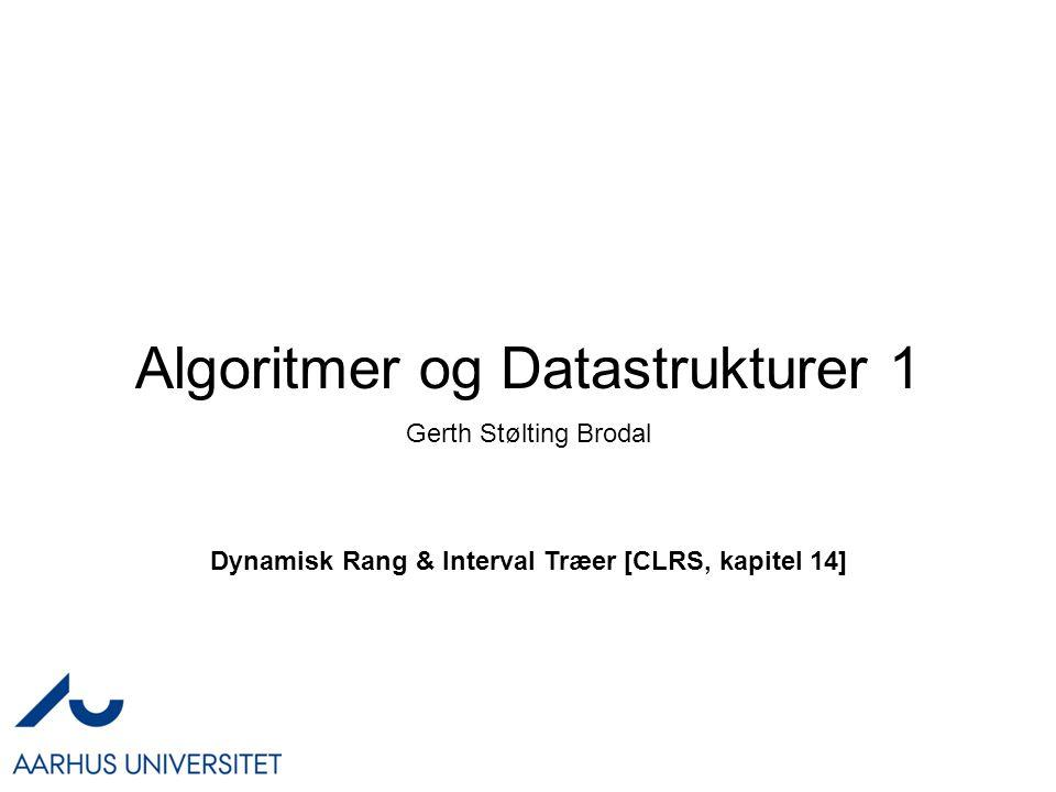 Algoritmer og Datastrukturer 1 Dynamisk Rang & Interval Træer [CLRS, kapitel 14] Gerth Stølting Brodal