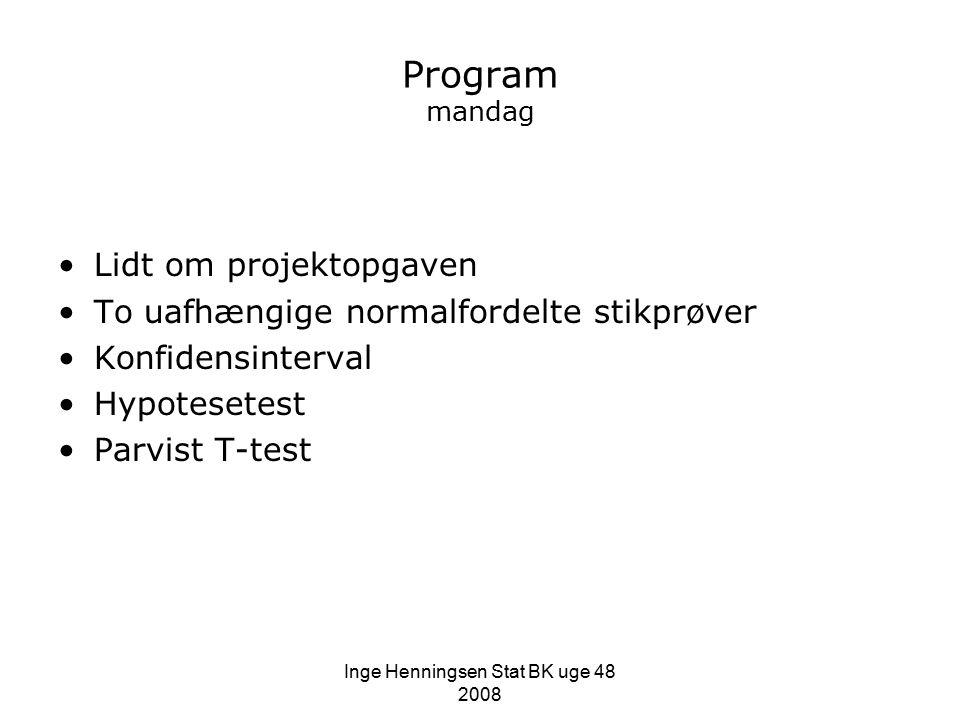Inge Henningsen Stat BK uge 48 2008 Program mandag Lidt om projektopgaven To uafhængige normalfordelte stikprøver Konfidensinterval Hypotesetest Parvist T-test