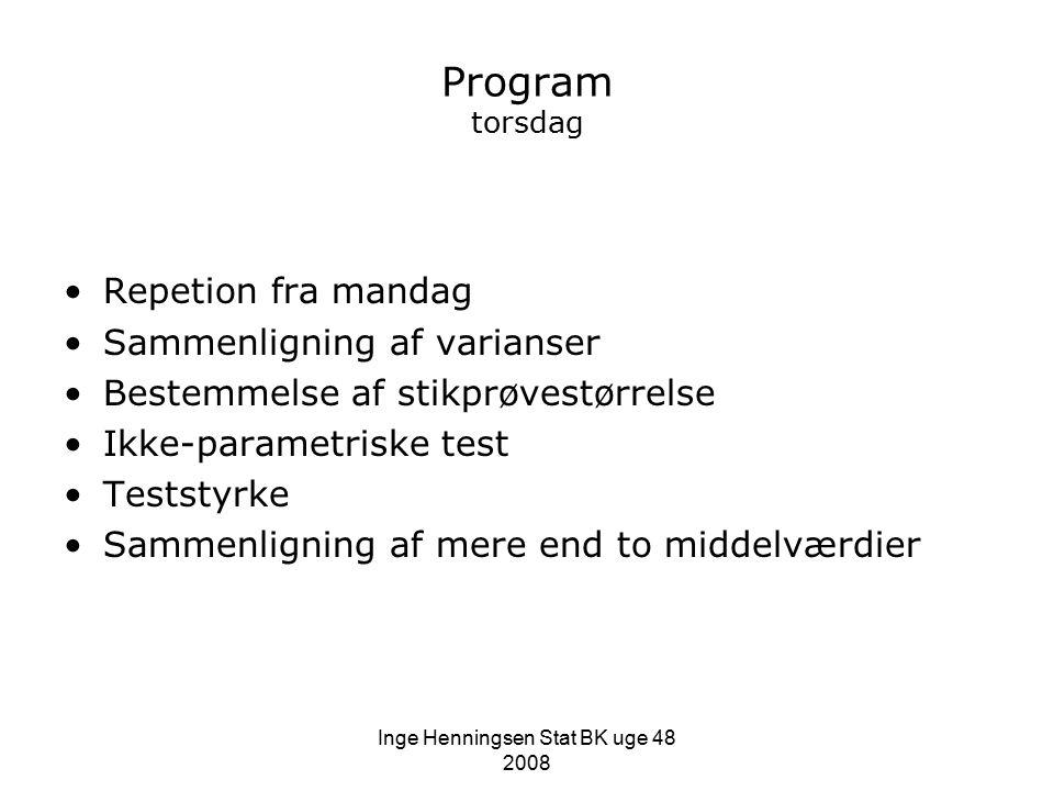 Inge Henningsen Stat BK uge 48 2008 Program torsdag Repetion fra mandag Sammenligning af varianser Bestemmelse af stikprøvestørrelse Ikke-parametriske test Teststyrke Sammenligning af mere end to middelværdier