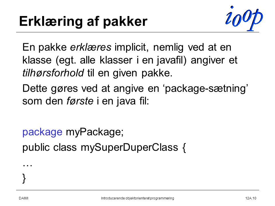 DAIMIIntroducerende objektorienteret programmering12A.10 Erklæring af pakker  En pakke erklæres implicit, nemlig ved at en klasse (egt.