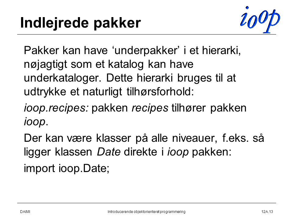 DAIMIIntroducerende objektorienteret programmering12A.13 Indlejrede pakker  Pakker kan have 'underpakker' i et hierarki, nøjagtigt som et katalog kan have underkataloger.