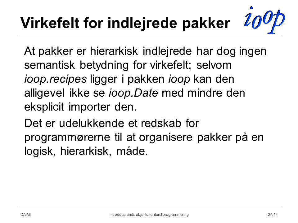 DAIMIIntroducerende objektorienteret programmering12A.14 Virkefelt for indlejrede pakker  At pakker er hierarkisk indlejrede har dog ingen semantisk betydning for virkefelt; selvom ioop.recipes ligger i pakken ioop kan den alligevel ikke se ioop.Date med mindre den eksplicit importer den.