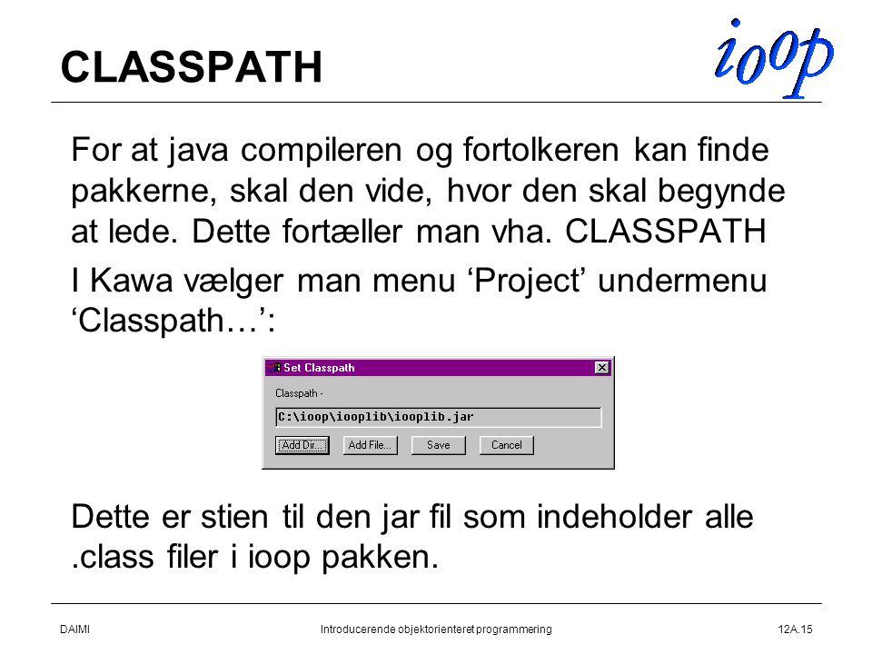 DAIMIIntroducerende objektorienteret programmering12A.15 CLASSPATH  For at java compileren og fortolkeren kan finde pakkerne, skal den vide, hvor den skal begynde at lede.