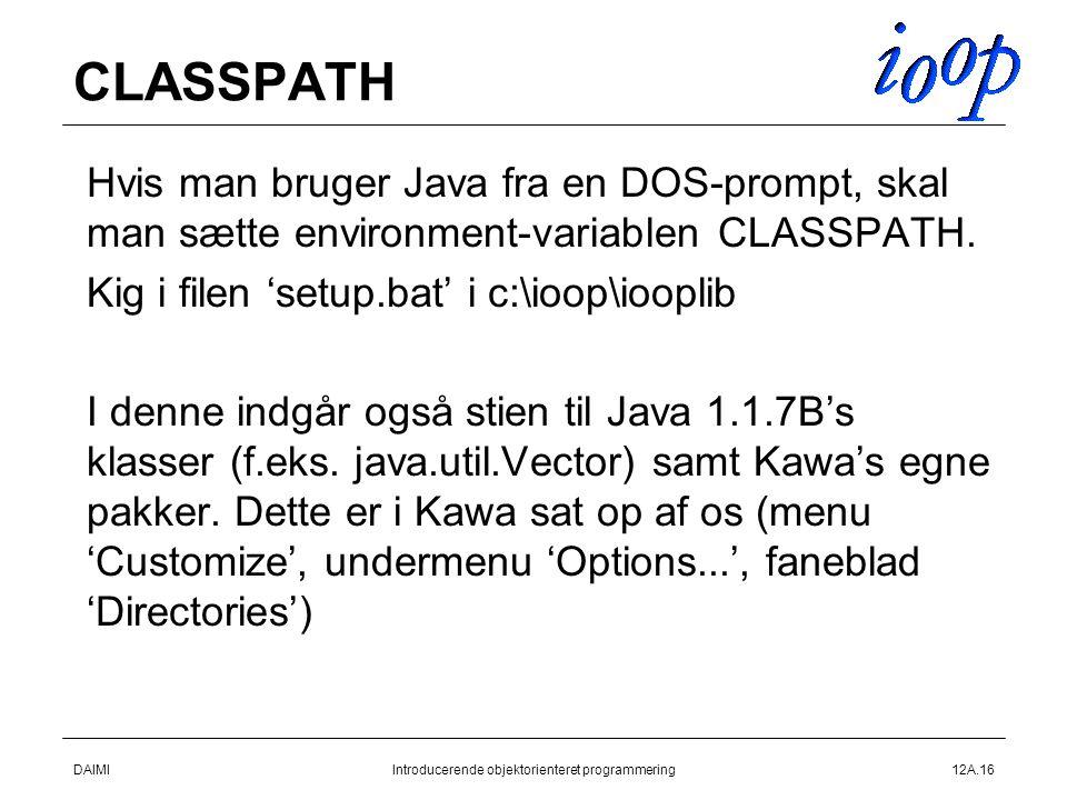DAIMIIntroducerende objektorienteret programmering12A.16 CLASSPATH  Hvis man bruger Java fra en DOS-prompt, skal man sætte environment-variablen CLASSPATH.
