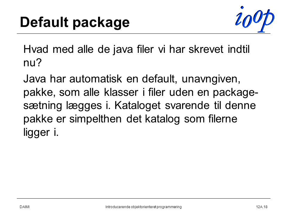 DAIMIIntroducerende objektorienteret programmering12A.18 Default package  Hvad med alle de java filer vi har skrevet indtil nu.