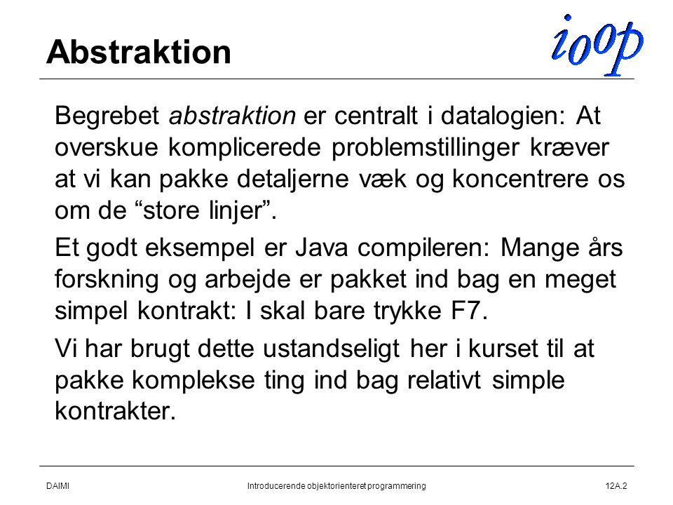 DAIMIIntroducerende objektorienteret programmering12A.2 Abstraktion  Begrebet abstraktion er centralt i datalogien: At overskue komplicerede problemstillinger kræver at vi kan pakke detaljerne væk og koncentrere os om de store linjer .