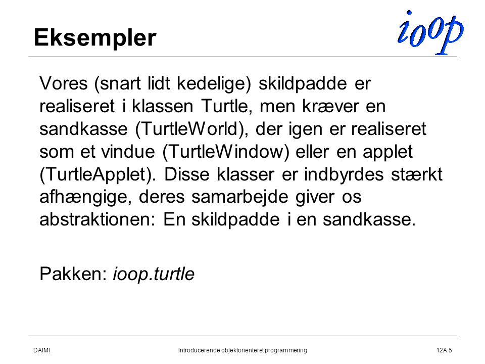 DAIMIIntroducerende objektorienteret programmering12A.5 Eksempler  Vores (snart lidt kedelige) skildpadde er realiseret i klassen Turtle, men kræver en sandkasse (TurtleWorld), der igen er realiseret som et vindue (TurtleWindow) eller en applet (TurtleApplet).