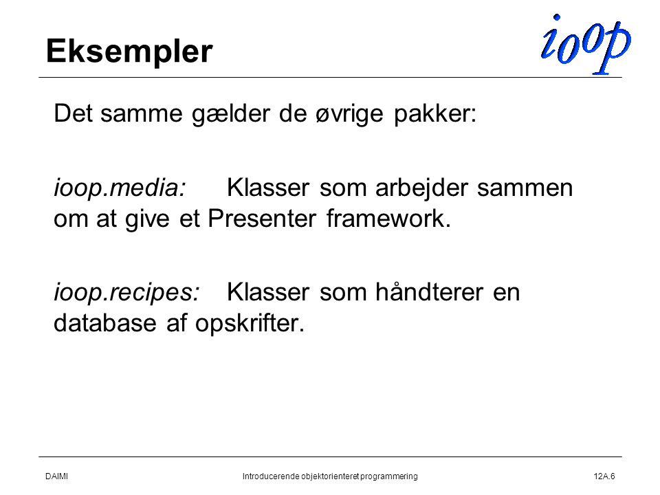 DAIMIIntroducerende objektorienteret programmering12A.6 Eksempler  Det samme gælder de øvrige pakker:  ioop.media:Klasser som arbejder sammen om at give et Presenter framework.