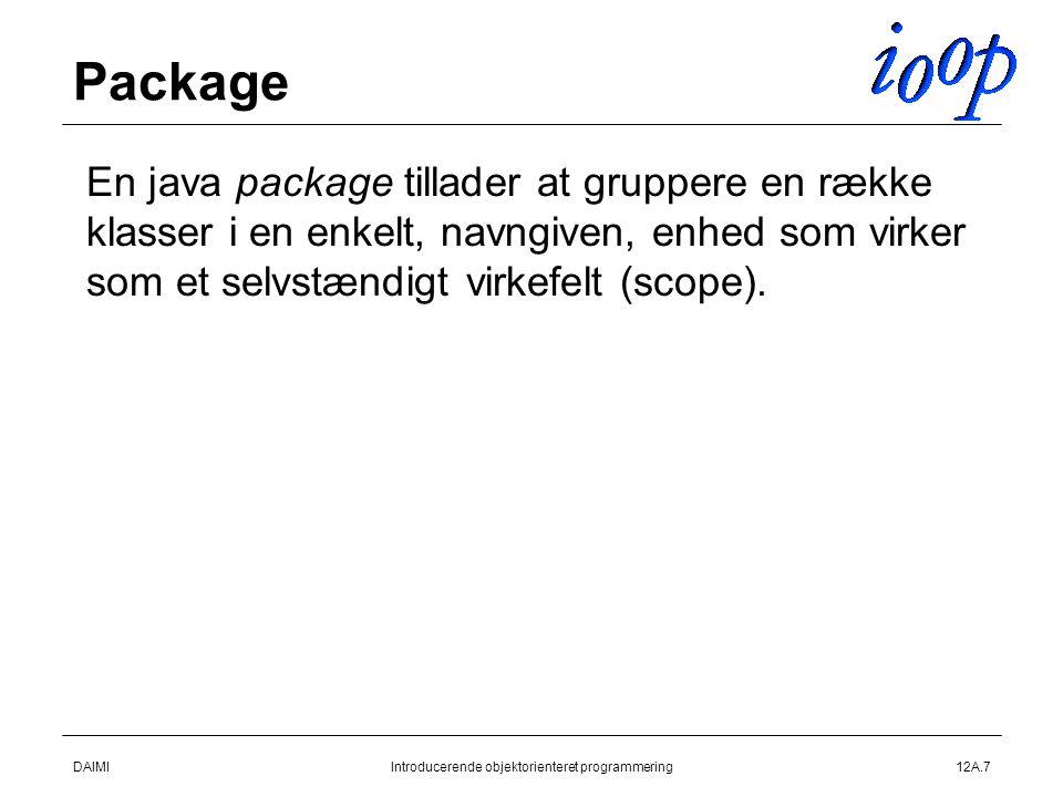 DAIMIIntroducerende objektorienteret programmering12A.7 Package  En java package tillader at gruppere en række klasser i en enkelt, navngiven, enhed som virker som et selvstændigt virkefelt (scope).