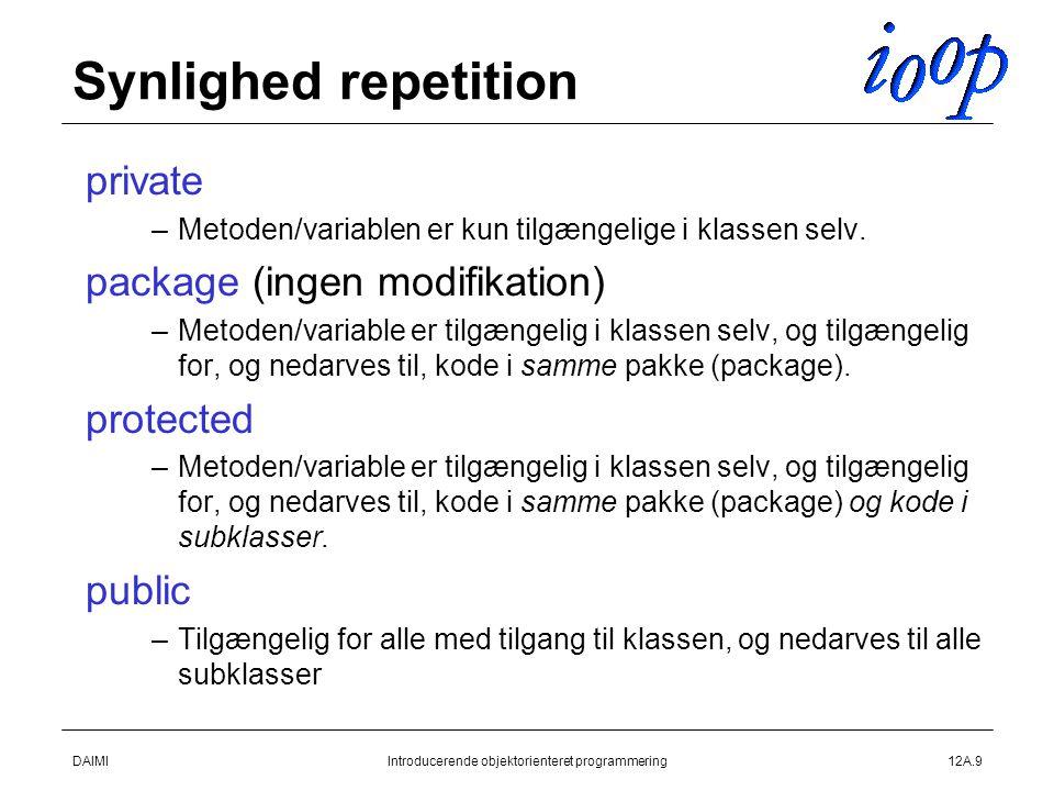 DAIMIIntroducerende objektorienteret programmering12A.9 Synlighed repetition  private –Metoden/variablen er kun tilgængelige i klassen selv.