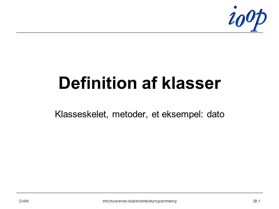 DAIMIIntroducerende objektorienteret programmering3B.1 Definition af klasser Klasseskelet, metoder, et eksempel: dato