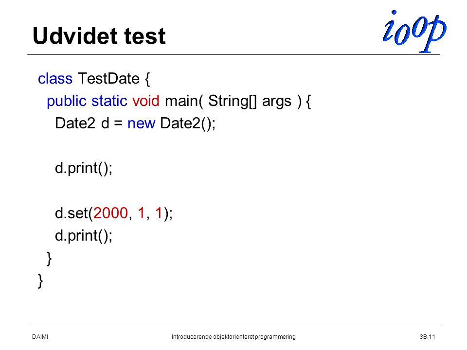 DAIMIIntroducerende objektorienteret programmering3B.11 Udvidet test  class TestDate {  public static void main( String[] args ) {  Date2 d = new Date2();   d.print();   d.set(2000, 1, 1);  d.print();  }