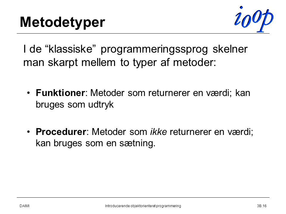 DAIMIIntroducerende objektorienteret programmering3B.16 Metodetyper  I de klassiske programmeringssprog skelner man skarpt mellem to typer af metoder: Funktioner: Metoder som returnerer en værdi; kan bruges som udtryk Procedurer: Metoder som ikke returnerer en værdi; kan bruges som en sætning.