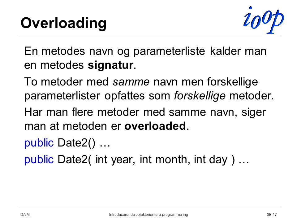 DAIMIIntroducerende objektorienteret programmering3B.17 Overloading  En metodes navn og parameterliste kalder man en metodes signatur.