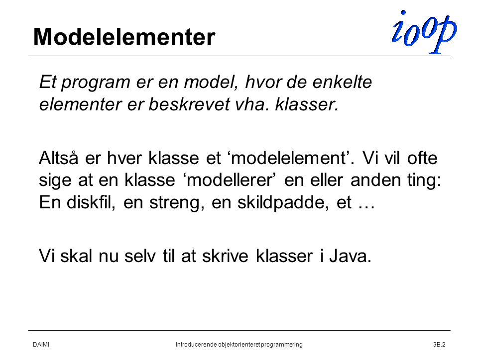 DAIMIIntroducerende objektorienteret programmering3B.2 Modelelementer  Et program er en model, hvor de enkelte elementer er beskrevet vha.