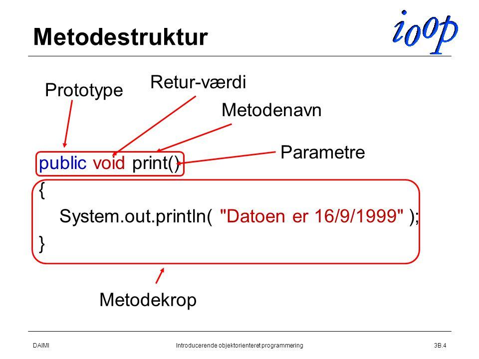 DAIMIIntroducerende objektorienteret programmering3B.4 Metodestruktur  public void print()  {  System.out.println( Datoen er 16/9/1999 );  } Prototype Retur-værdi Metodenavn Metodekrop Parametre