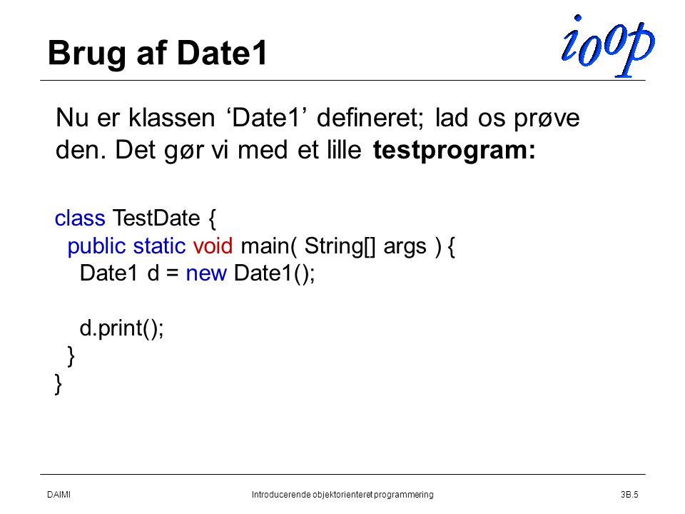 DAIMIIntroducerende objektorienteret programmering3B.5 Brug af Date1  Nu er klassen 'Date1' defineret; lad os prøve den.