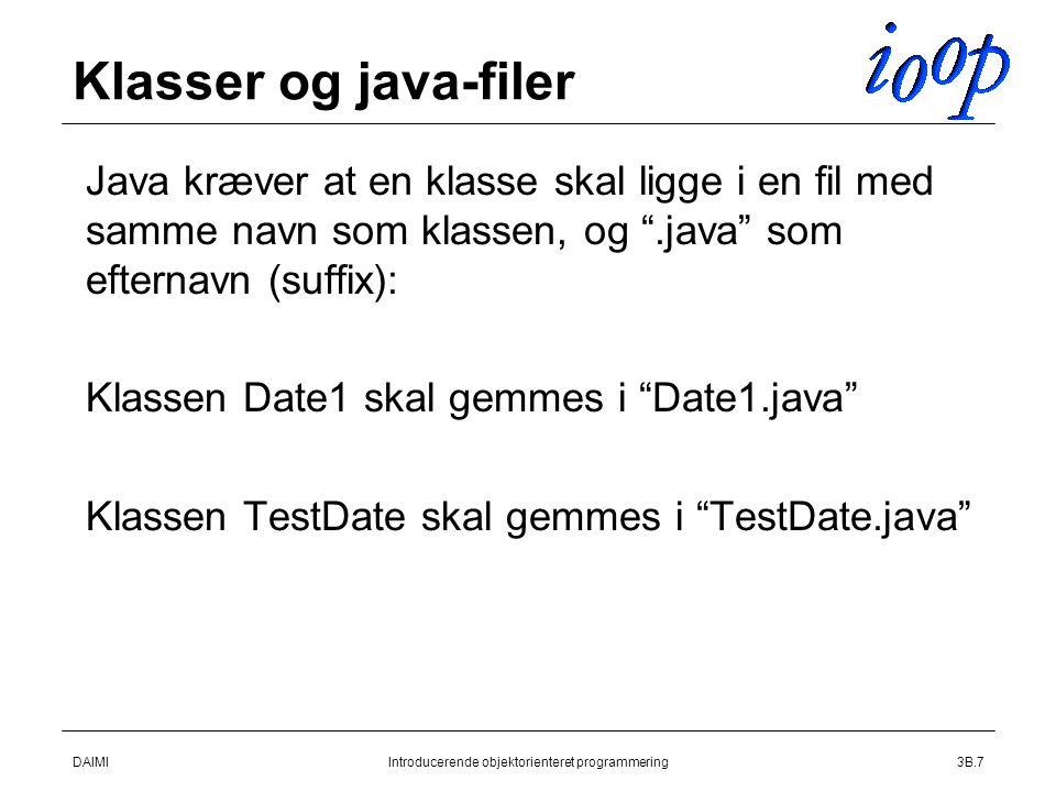 DAIMIIntroducerende objektorienteret programmering3B.7 Klasser og java-filer  Java kræver at en klasse skal ligge i en fil med samme navn som klassen, og .java som efternavn (suffix):  Klassen Date1 skal gemmes i Date1.java  Klassen TestDate skal gemmes i TestDate.java