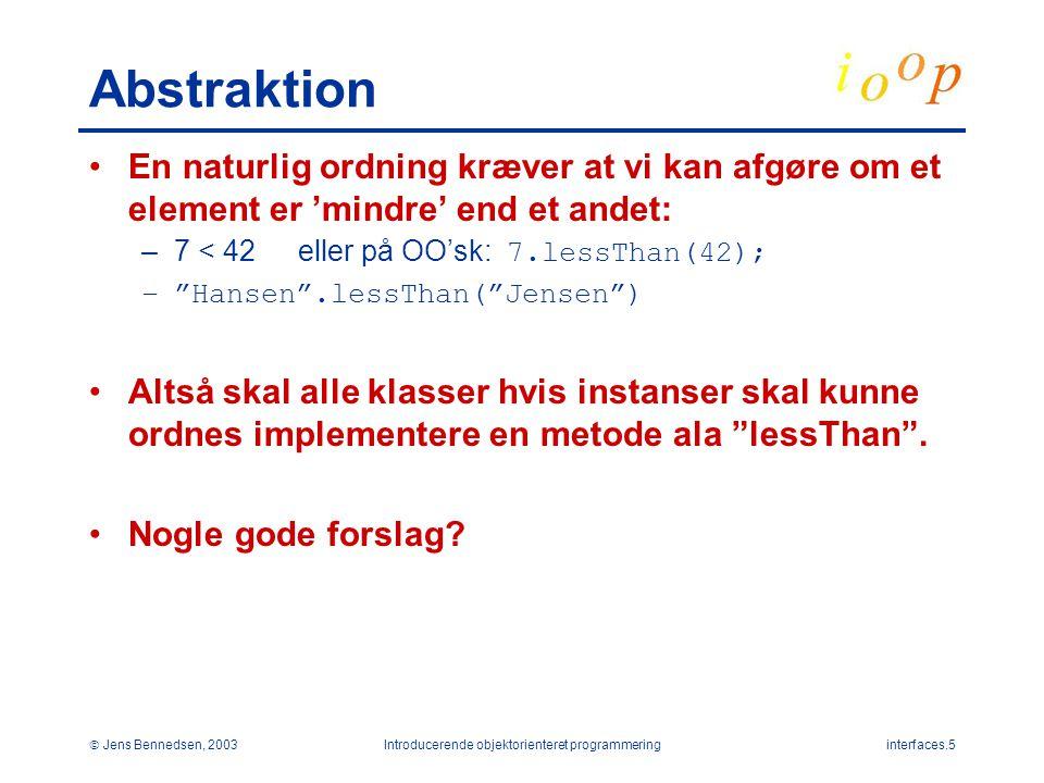 Jens Bennedsen, 2003Introducerende objektorienteret programmeringinterfaces.5 Abstraktion En naturlig ordning kræver at vi kan afgøre om et element er 'mindre' end et andet: –7 < 42eller på OO'sk: 7.lessThan(42); – Hansen .lessThan( Jensen ) Altså skal alle klasser hvis instanser skal kunne ordnes implementere en metode ala lessThan .