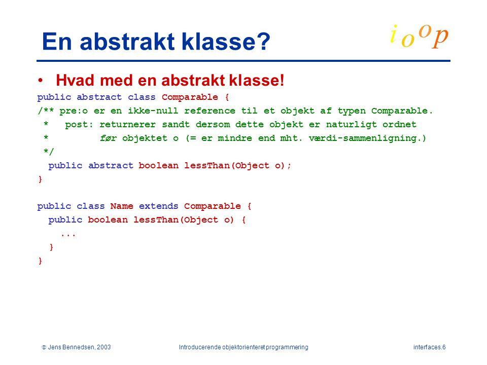  Jens Bennedsen, 2003Introducerende objektorienteret programmeringinterfaces.6 En abstrakt klasse.