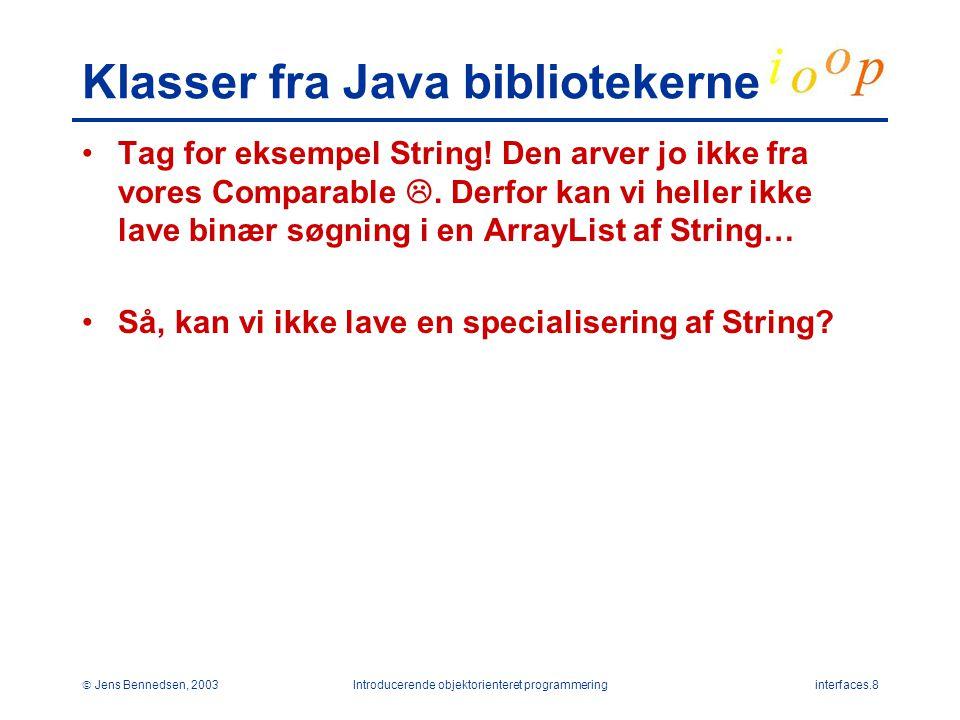  Jens Bennedsen, 2003Introducerende objektorienteret programmeringinterfaces.8 Klasser fra Java bibliotekerne Tag for eksempel String.