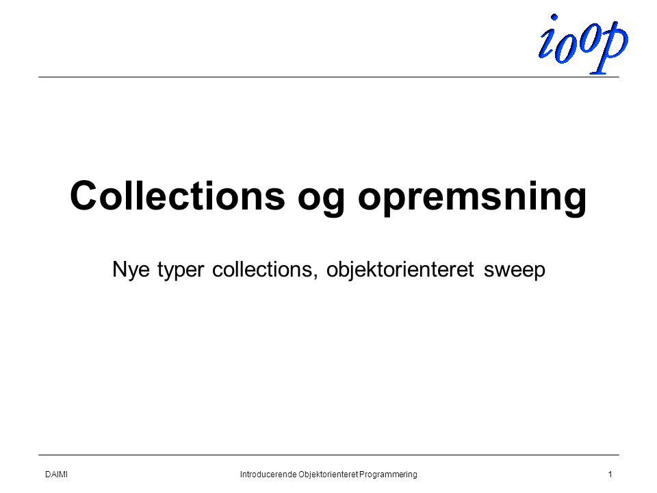 DAIMIIntroducerende Objektorienteret Programmering1 Collections og opremsning Nye typer collections, objektorienteret sweep