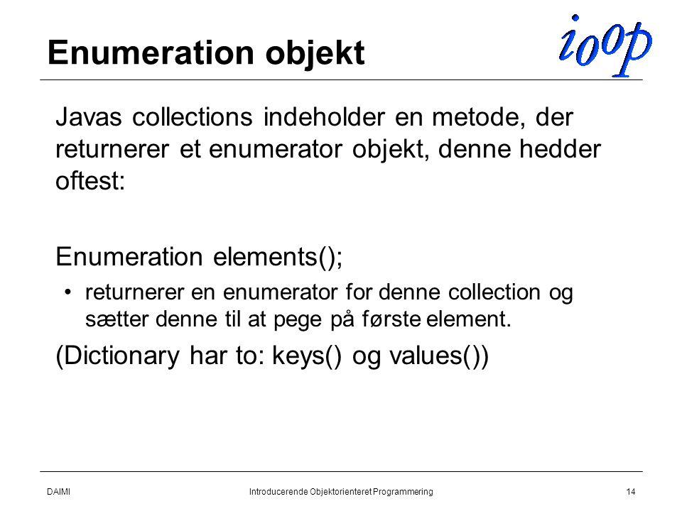 DAIMIIntroducerende Objektorienteret Programmering14 Enumeration objekt  Javas collections indeholder en metode, der returnerer et enumerator objekt, denne hedder oftest:  Enumeration elements(); returnerer en enumerator for denne collection og sætter denne til at pege på første element.