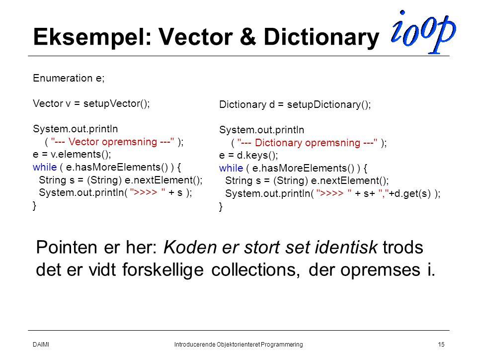 DAIMIIntroducerende Objektorienteret Programmering15 Eksempel: Vector & Dictionary Enumeration e; Vector v = setupVector(); System.out.println ( --- Vector opremsning --- ); e = v.elements(); while ( e.hasMoreElements() ) { String s = (String) e.nextElement(); System.out.println( >>>> + s ); } Dictionary d = setupDictionary(); System.out.println ( --- Dictionary opremsning --- ); e = d.keys(); while ( e.hasMoreElements() ) { String s = (String) e.nextElement(); System.out.println( >>>> + s+ , +d.get(s) ); } Pointen er her: Koden er stort set identisk trods det er vidt forskellige collections, der opremses i.