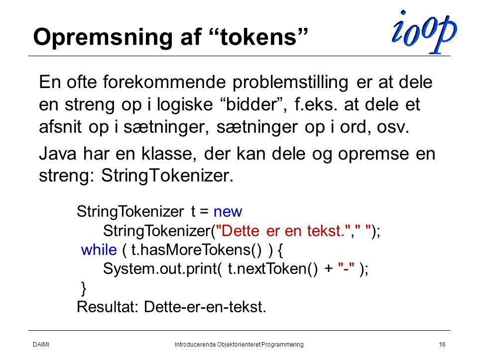 DAIMIIntroducerende Objektorienteret Programmering16 Opremsning af tokens  En ofte forekommende problemstilling er at dele en streng op i logiske bidder , f.eks.