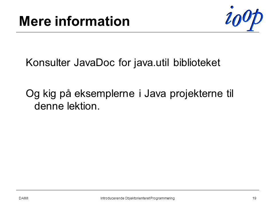 DAIMIIntroducerende Objektorienteret Programmering19 Mere information Konsulter JavaDoc for java.util biblioteket Og kig på eksemplerne i Java projekterne til denne lektion.
