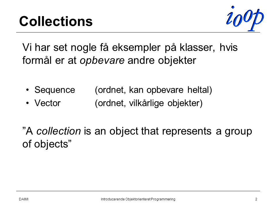 DAIMIIntroducerende Objektorienteret Programmering2 Collections  Vi har set nogle få eksempler på klasser, hvis formål er at opbevare andre objekter Sequence(ordnet, kan opbevare heltal) Vector(ordnet, vilkårlige objekter)  A collection is an object that represents a group of objects