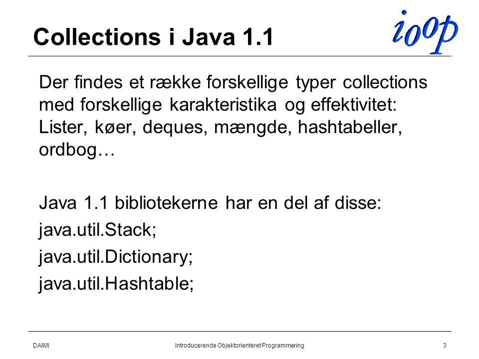 DAIMIIntroducerende Objektorienteret Programmering3 Collections i Java 1.1  Der findes et række forskellige typer collections med forskellige karakteristika og effektivitet: Lister, køer, deques, mængde, hashtabeller, ordbog…  Java 1.1 bibliotekerne har en del af disse:  java.util.Stack;  java.util.Dictionary;  java.util.Hashtable;