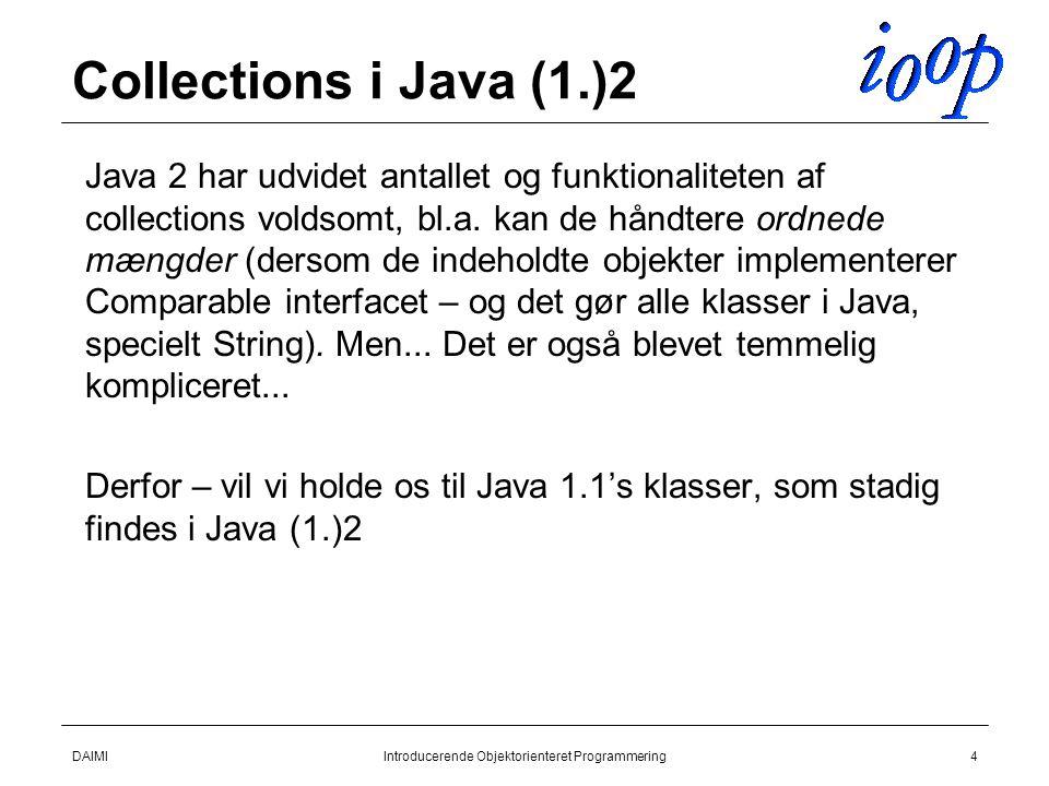 DAIMIIntroducerende Objektorienteret Programmering4 Collections i Java (1.)2  Java 2 har udvidet antallet og funktionaliteten af collections voldsomt, bl.a.