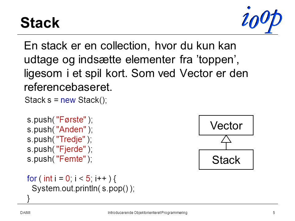 DAIMIIntroducerende Objektorienteret Programmering5 Stack  En stack er en collection, hvor du kun kan udtage og indsætte elementer fra 'toppen', ligesom i et spil kort.